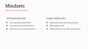 Mindsets - Spoiler alert: You need both Writing mindset asks: How many words will fit here? How should I describe this action? What terms are we using elsewhere? Design mindset asks: What terms do our users know and use? What happens next? What problem are we really trying to solve?